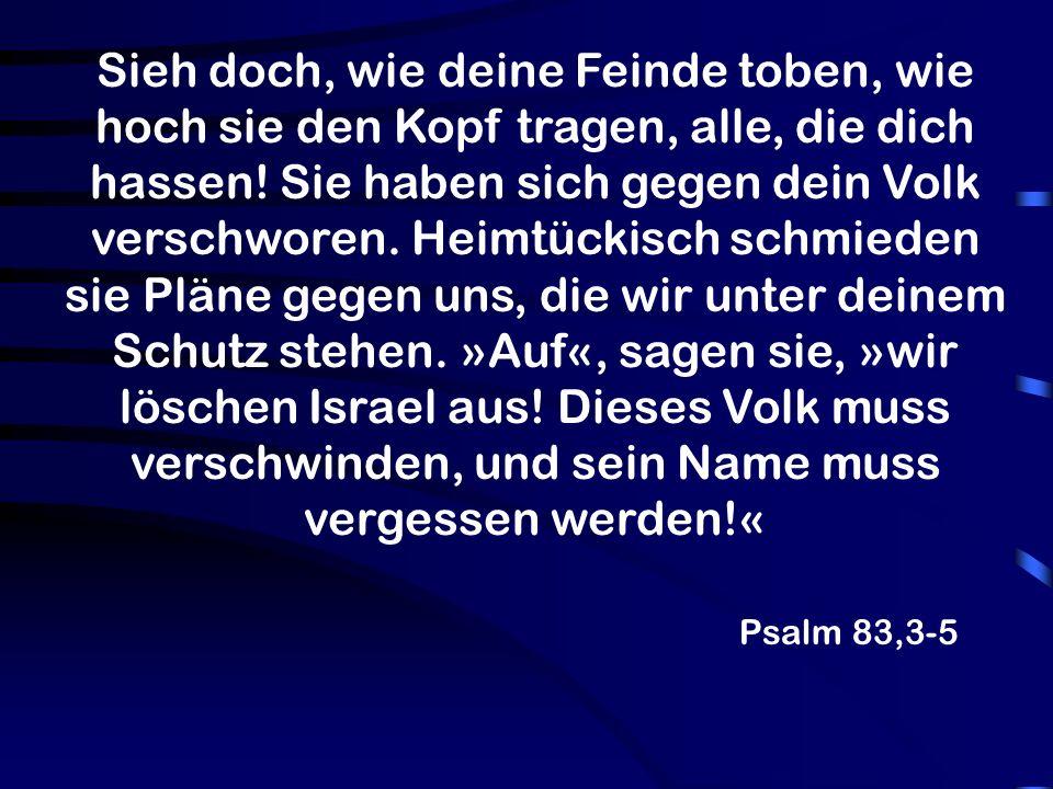 Sieh doch, wie deine Feinde toben, wie hoch sie den Kopf tragen, alle, die dich hassen! Sie haben sich gegen dein Volk verschworen. Heimtückisch schmieden sie Pläne gegen uns, die wir unter deinem Schutz stehen. »Auf«, sagen sie, »wir löschen Israel aus! Dieses Volk muss verschwinden, und sein Name muss vergessen werden!«