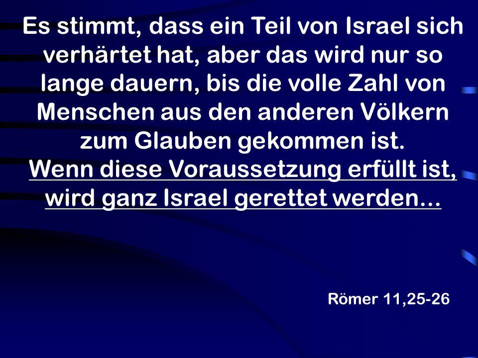 Es stimmt, dass ein Teil von Israel sich verhärtet hat, aber das wird nur so lange dauern, bis die volle Zahl von Menschen aus den anderen Völkern zum Glauben gekommen ist. Wenn diese Voraussetzung erfüllt ist, wird ganz Israel gerettet werden...