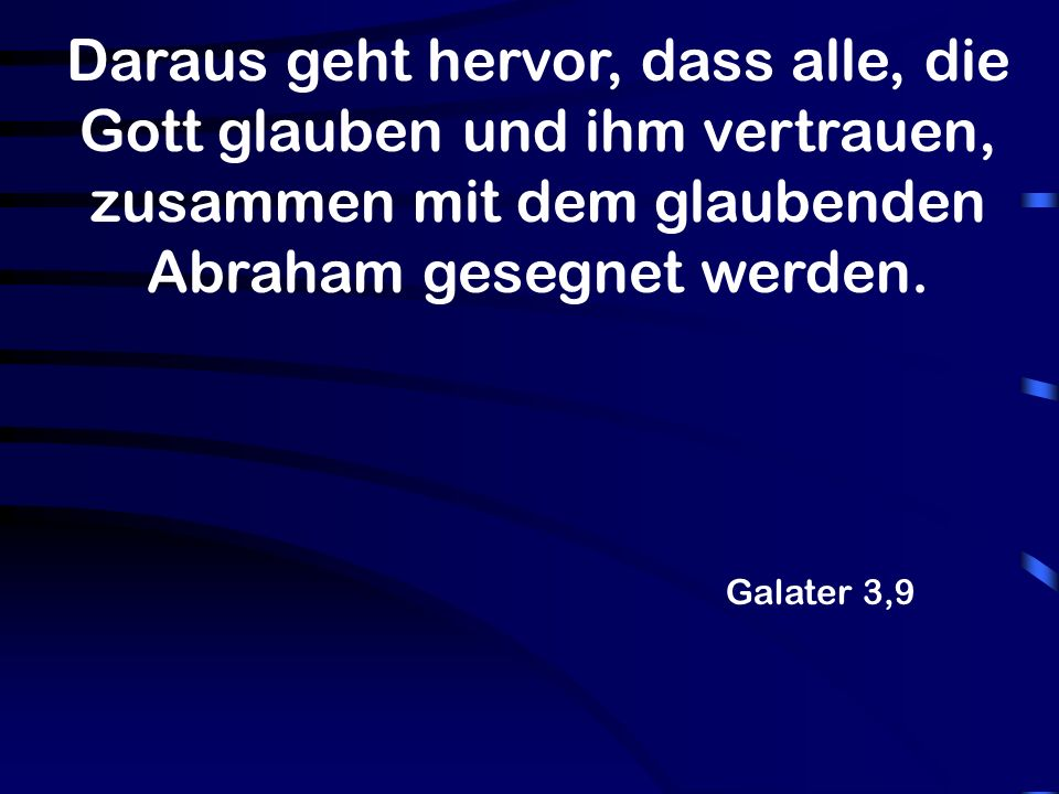 Daraus geht hervor, dass alle, die Gott glauben und ihm vertrauen, zusammen mit dem glaubenden Abraham gesegnet werden.