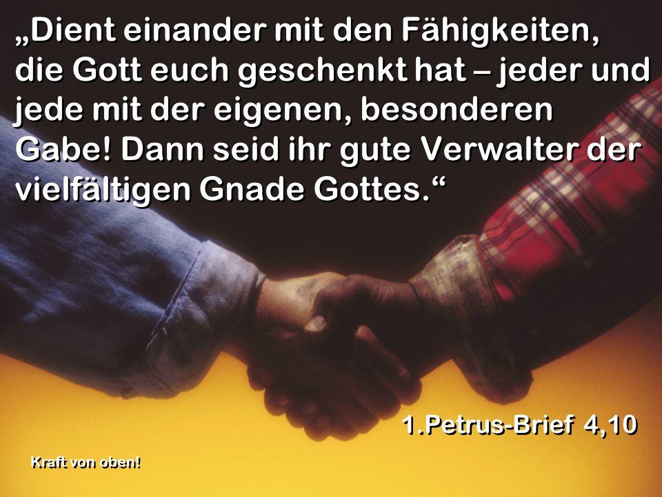 """""""Dient einander mit den Fähigkeiten, die Gott euch geschenkt hat – jeder und jede mit der eigenen, besonderen Gabe! Dann seid ihr gute Verwalter der vielfältigen Gnade Gottes."""