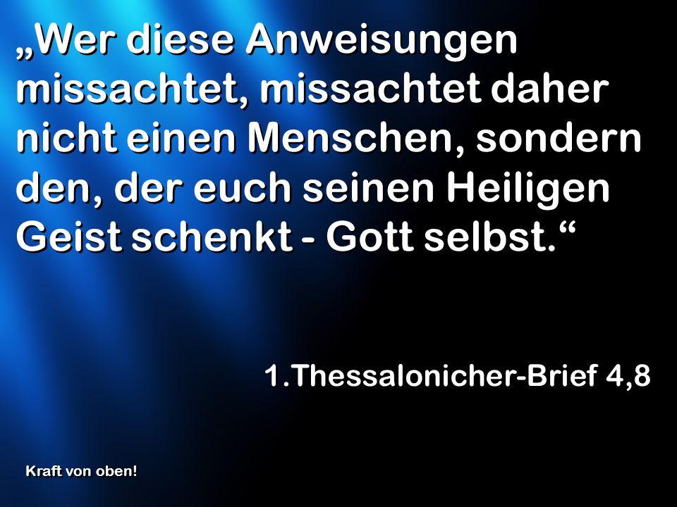 """""""Wer diese Anweisungen missachtet, missachtet daher nicht einen Menschen, sondern den, der euch seinen Heiligen Geist schenkt - Gott selbst."""