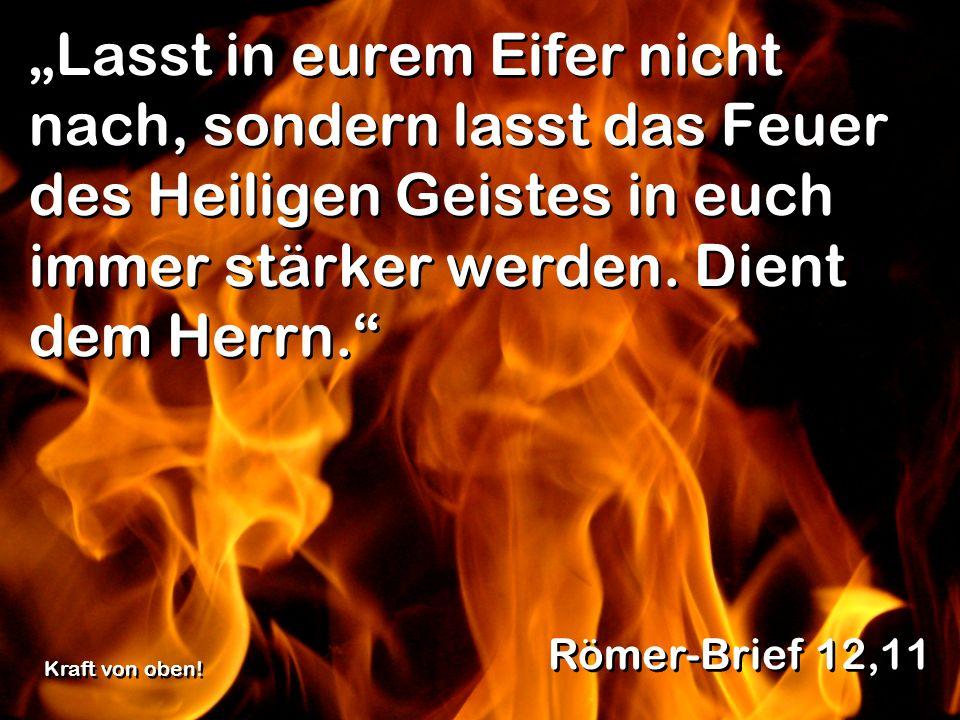 """""""Lasst in eurem Eifer nicht nach, sondern lasst das Feuer des Heiligen Geistes in euch immer stärker werden. Dient dem Herrn."""
