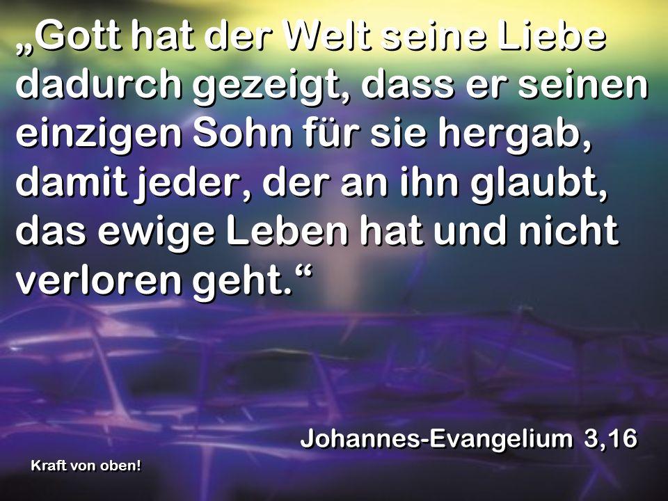 """""""Gott hat der Welt seine Liebe dadurch gezeigt, dass er seinen einzigen Sohn für sie hergab, damit jeder, der an ihn glaubt, das ewige Leben hat und nicht verloren geht."""