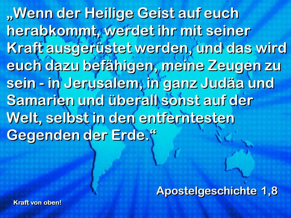 """""""Wenn der Heilige Geist auf euch herabkommt, werdet ihr mit seiner Kraft ausgerüstet werden, und das wird euch dazu befähigen, meine Zeugen zu sein - in Jerusalem, in ganz Judäa und Samarien und überall sonst auf der Welt, selbst in den entferntesten Gegenden der Erde."""