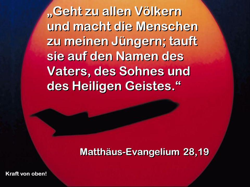 """""""Geht zu allen Völkern und macht die Menschen zu meinen Jüngern; tauft sie auf den Namen des Vaters, des Sohnes und des Heiligen Geistes."""