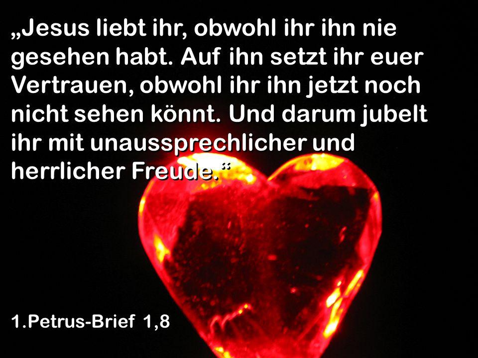 """""""Jesus liebt ihr, obwohl ihr ihn nie gesehen habt"""