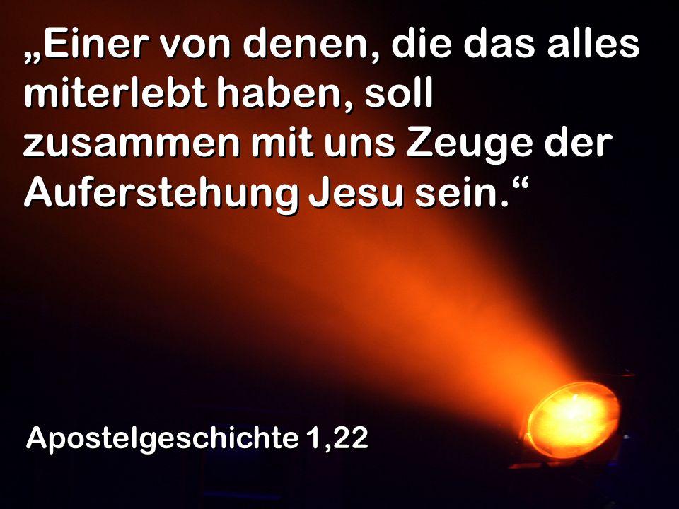 """""""Einer von denen, die das alles miterlebt haben, soll zusammen mit uns Zeuge der Auferstehung Jesu sein."""
