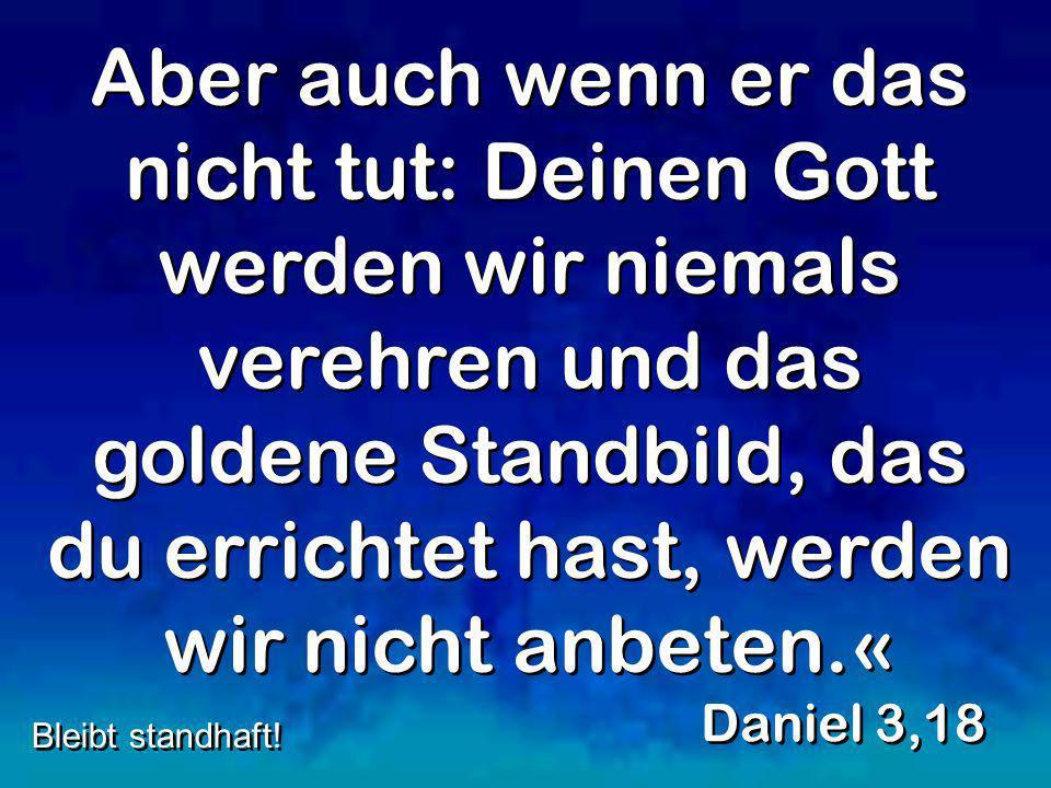 Aber auch wenn er das nicht tut: Deinen Gott werden wir niemals verehren und das goldene Standbild, das du errichtet hast, werden wir nicht anbeten.«