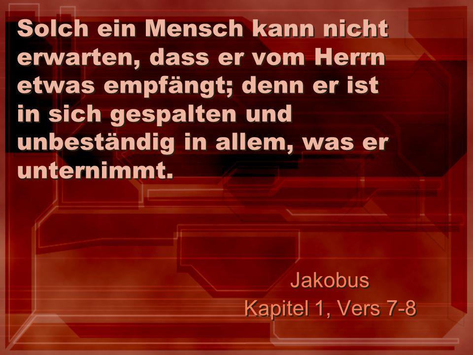 Solch ein Mensch kann nicht erwarten, dass er vom Herrn etwas empfängt; denn er ist in sich gespalten und unbeständig in allem, was er unternimmt.
