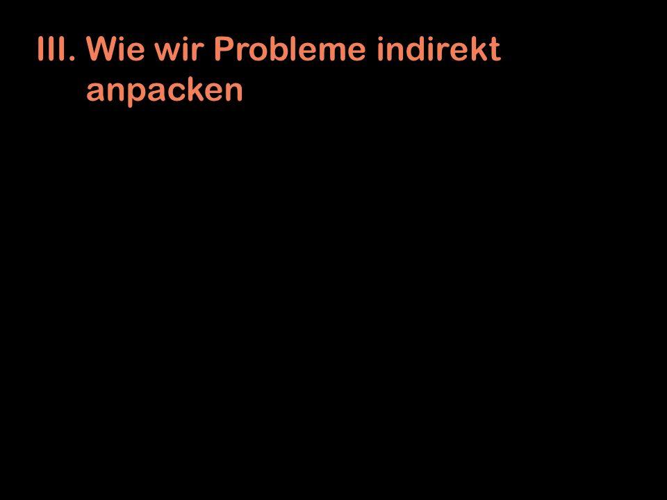 III. Wie wir Probleme indirekt anpacken