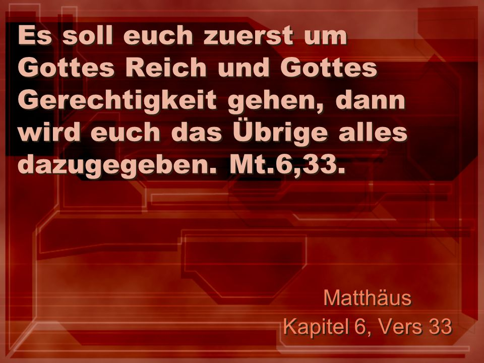 Es soll euch zuerst um Gottes Reich und Gottes Gerechtigkeit gehen, dann wird euch das Übrige alles dazugegeben. Mt.6,33.