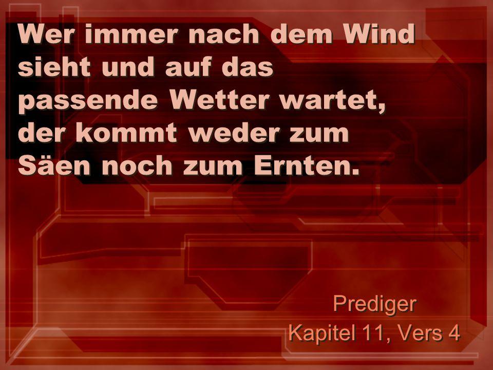 Wer immer nach dem Wind sieht und auf das passende Wetter wartet, der kommt weder zum Säen noch zum Ernten.