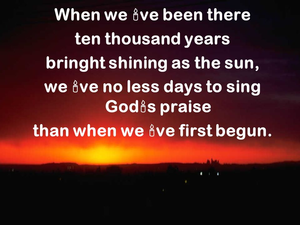 bringht shining as the sun, we ve no less days to sing Gods praise