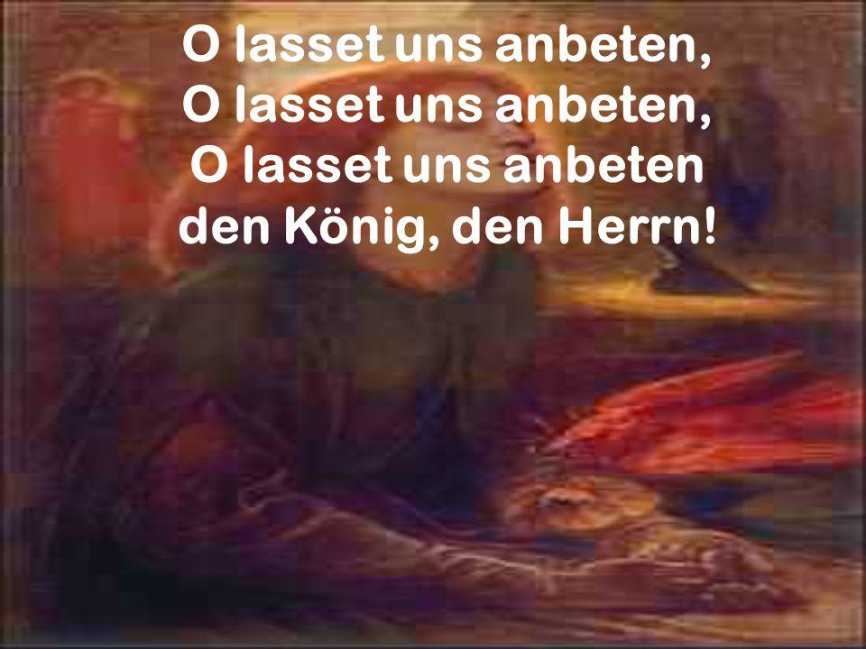 O lasset uns anbeten, O lasset uns anbeten den König, den Herrn!