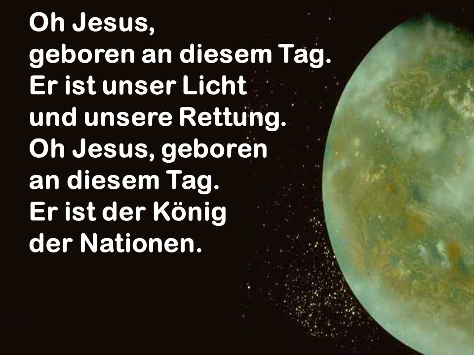 Oh Jesus, geboren an diesem Tag. Er ist unser Licht. und unsere Rettung. Oh Jesus, geboren. an diesem Tag.