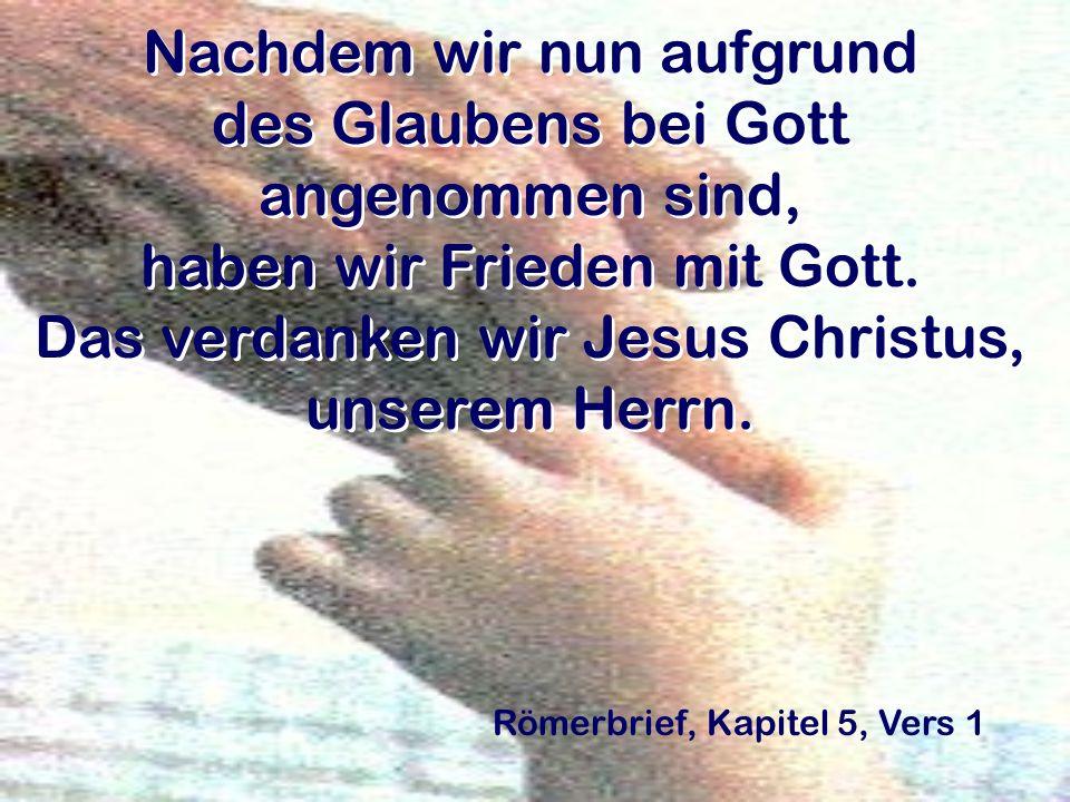 Nachdem wir nun aufgrund des Glaubens bei Gott angenommen sind, haben wir Frieden mit Gott. Das verdanken wir Jesus Christus, unserem Herrn.
