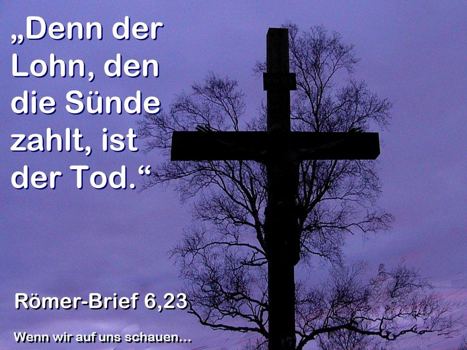 """""""Denn der Lohn, den die Sünde zahlt, ist der Tod."""