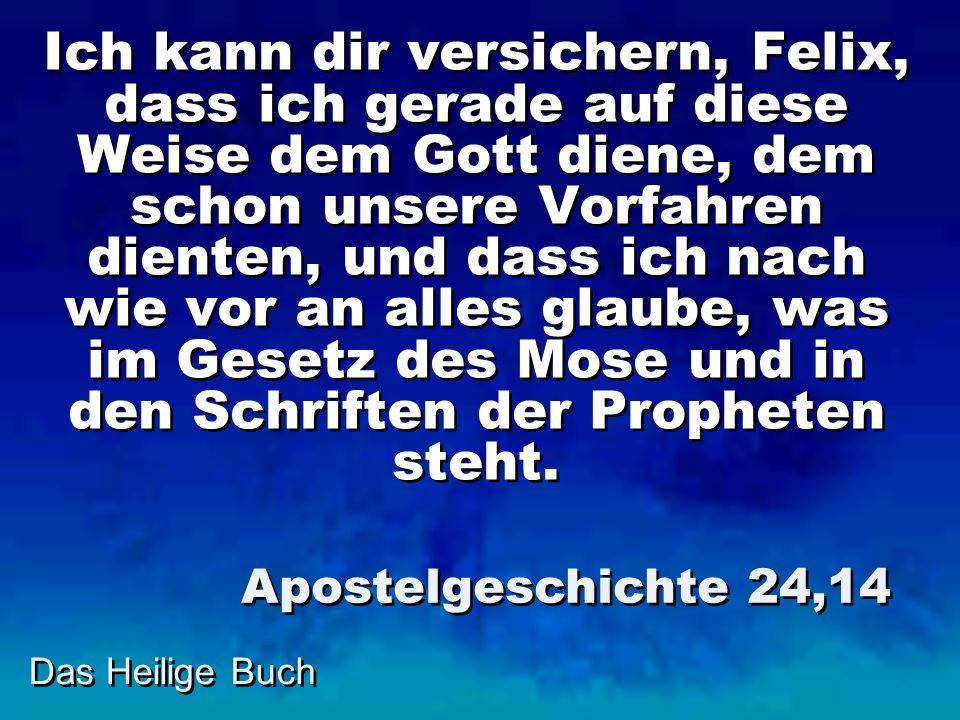 Ich kann dir versichern, Felix, dass ich gerade auf diese Weise dem Gott diene, dem schon unsere Vorfahren dienten, und dass ich nach wie vor an alles glaube, was im Gesetz des Mose und in den Schriften der Propheten steht.