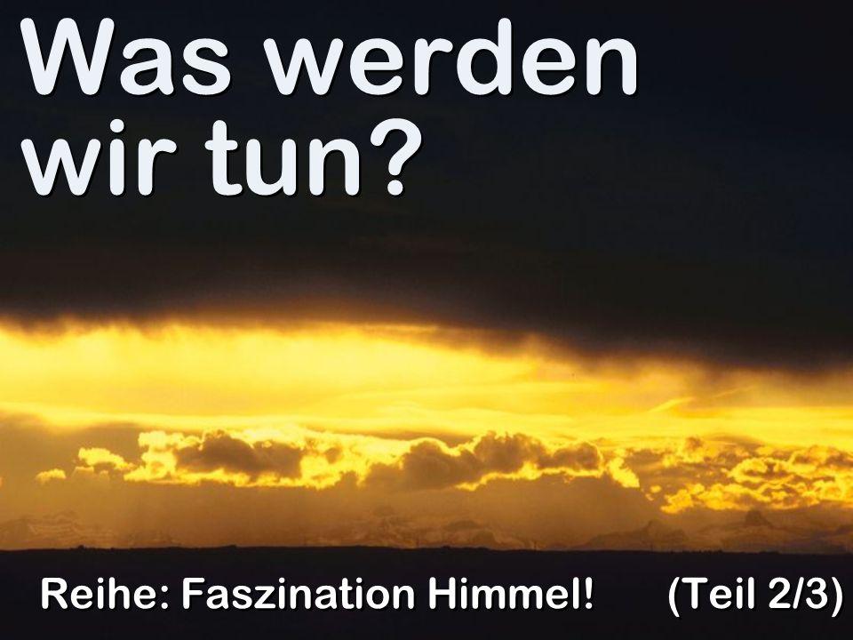 Was werden wir tun Reihe: Faszination Himmel! (Teil 2/3)