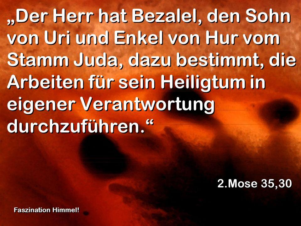 """""""Der Herr hat Bezalel, den Sohn von Uri und Enkel von Hur vom Stamm Juda, dazu bestimmt, die Arbeiten für sein Heiligtum in eigener Verantwortung durchzuführen."""