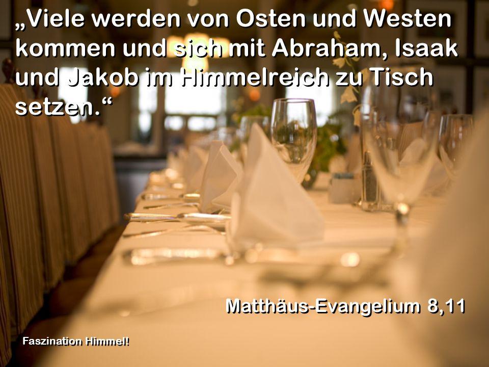"""""""Viele werden von Osten und Westen kommen und sich mit Abraham, Isaak und Jakob im Himmelreich zu Tisch setzen."""