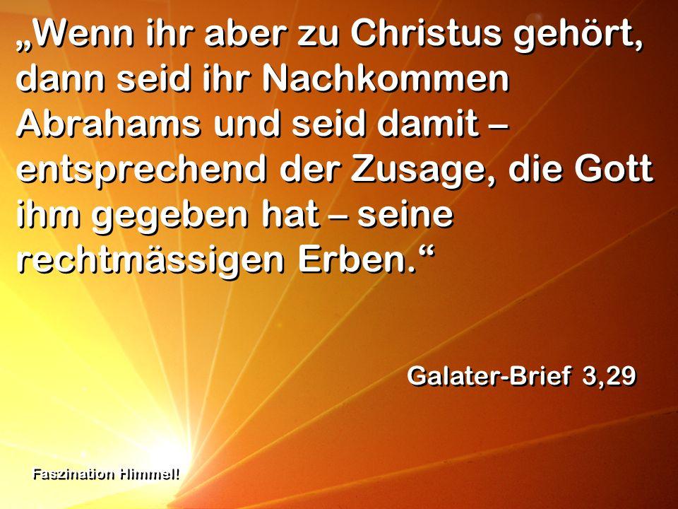 """""""Wenn ihr aber zu Christus gehört, dann seid ihr Nachkommen Abrahams und seid damit – entsprechend der Zusage, die Gott ihm gegeben hat – seine rechtmässigen Erben."""