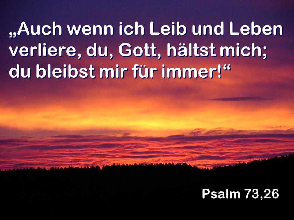 """""""Auch wenn ich Leib und Leben verliere, du, Gott, hältst mich; du bleibst mir für immer!"""