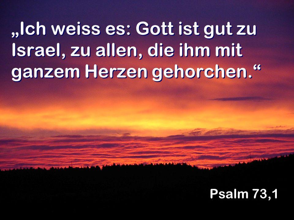 """""""Ich weiss es: Gott ist gut zu Israel, zu allen, die ihm mit ganzem Herzen gehorchen."""