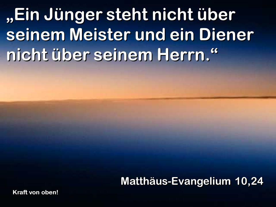 """""""Ein Jünger steht nicht über seinem Meister und ein Diener nicht über seinem Herrn."""