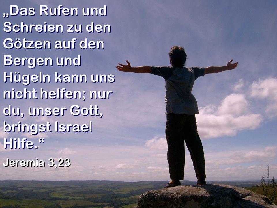 """""""Das Rufen und Schreien zu den Götzen auf den Bergen und Hügeln kann uns nicht helfen; nur du, unser Gott, bringst Israel Hilfe."""