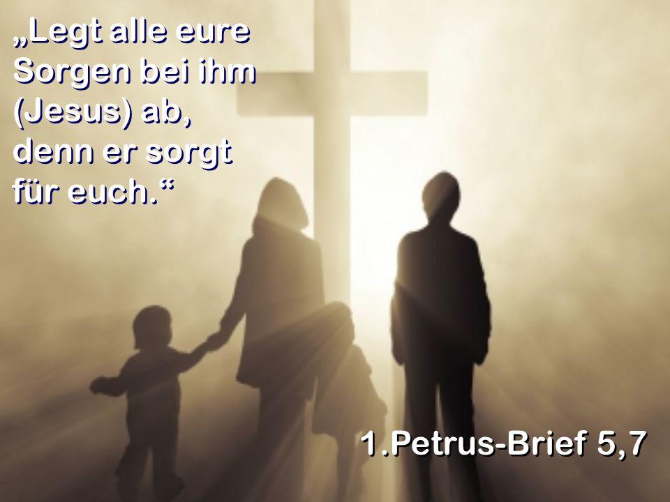 """""""Legt alle eure Sorgen bei ihm (Jesus) ab, denn er sorgt für euch."""