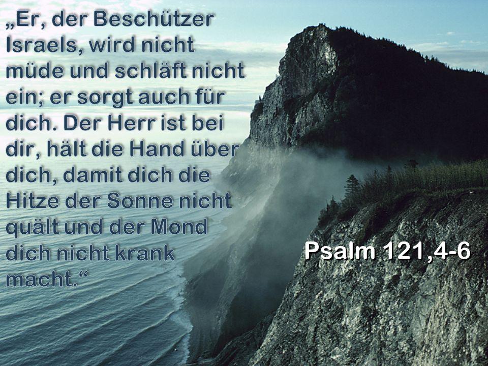 """""""Er, der Beschützer Israels, wird nicht müde und schläft nicht ein; er sorgt auch für dich. Der Herr ist bei dir, hält die Hand über dich, damit dich die Hitze der Sonne nicht quält und der Mond dich nicht krank macht."""
