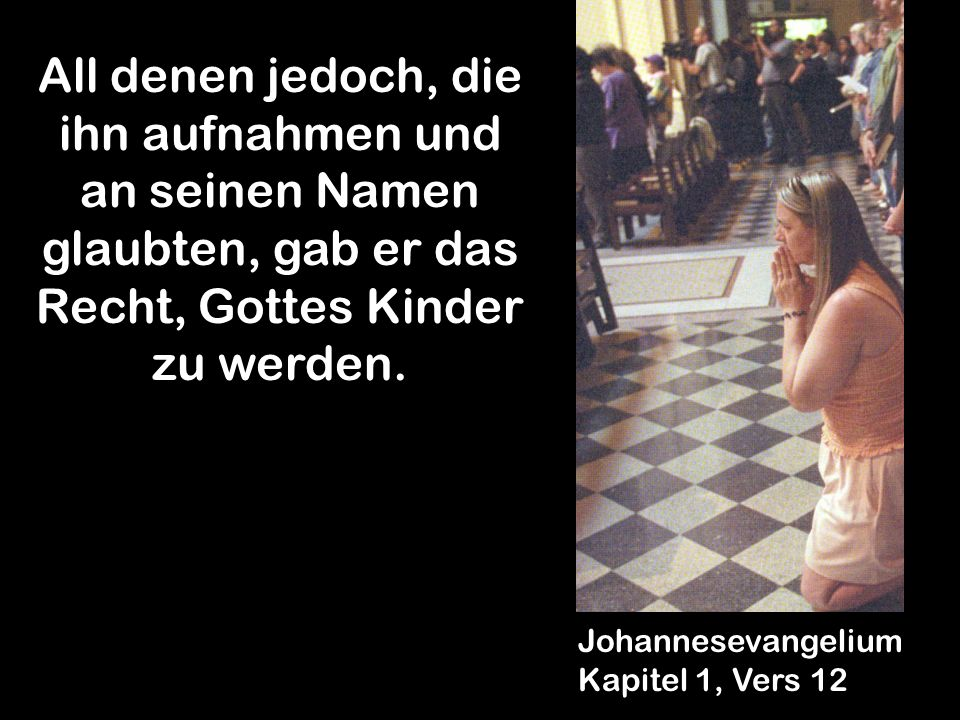 All denen jedoch, die ihn aufnahmen und an seinen Namen glaubten, gab er das Recht, Gottes Kinder zu werden.