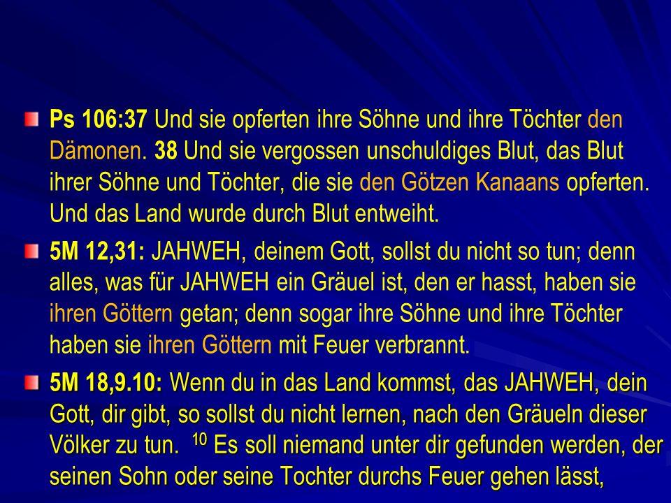 Ps 106:37 Und sie opferten ihre Söhne und ihre Töchter den Dämonen
