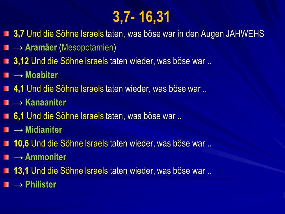 3,7- 16,31 3,7 Und die Söhne Israels taten, was böse war in den Augen JAHWEHS. → Aramäer (Mesopotamien)