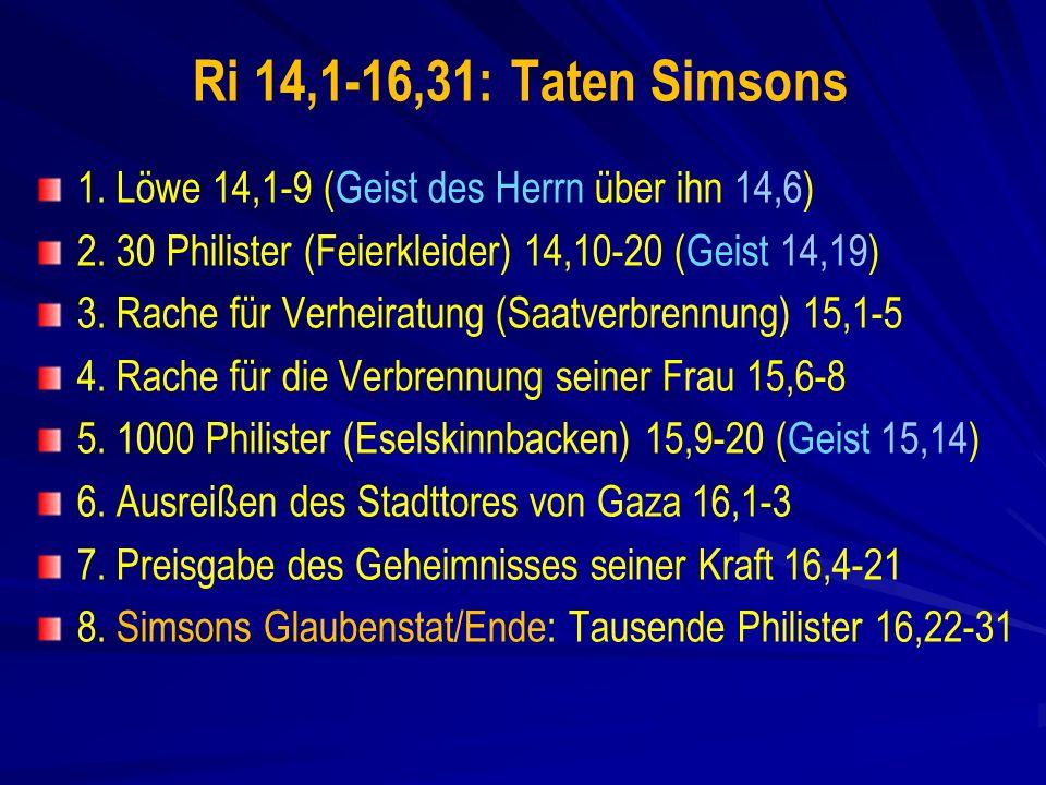 Ri 14,1-16,31: Taten Simsons 1. Löwe 14,1-9 (Geist des Herrn über ihn 14,6) 2. 30 Philister (Feierkleider) 14,10-20 (Geist 14,19)