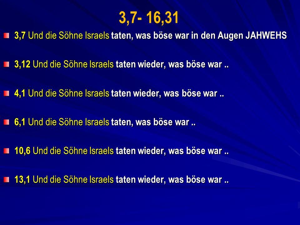 3,7- 16,31 3,7 Und die Söhne Israels taten, was böse war in den Augen JAHWEHS. 3,12 Und die Söhne Israels taten wieder, was böse war ..