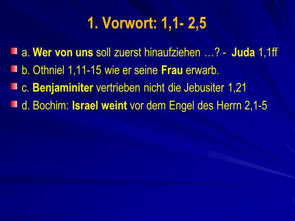1. Vorwort: 1,1- 2,5 a. Wer von uns soll zuerst hinaufziehen … - Juda 1,1ff. b. Othniel 1,11-15 wie er seine Frau erwarb.