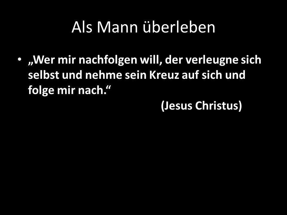 """Als Mann überleben """"Wer mir nachfolgen will, der verleugne sich selbst und nehme sein Kreuz auf sich und folge mir nach. (Jesus Christus)"""