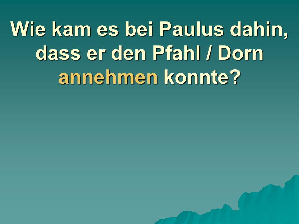 Wie kam es bei Paulus dahin, dass er den Pfahl / Dorn annehmen konnte