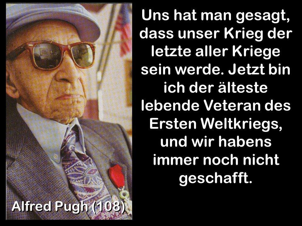 Uns hat man gesagt, dass unser Krieg der letzte aller Kriege sein werde. Jetzt bin ich der älteste lebende Veteran des Ersten Weltkriegs, und wir habens immer noch nicht geschafft.
