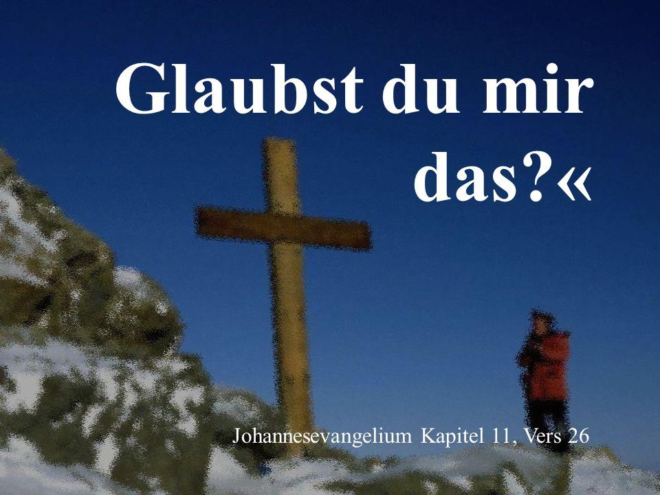 Glaubst du mir das « Johannesevangelium Kapitel 11, Vers 26