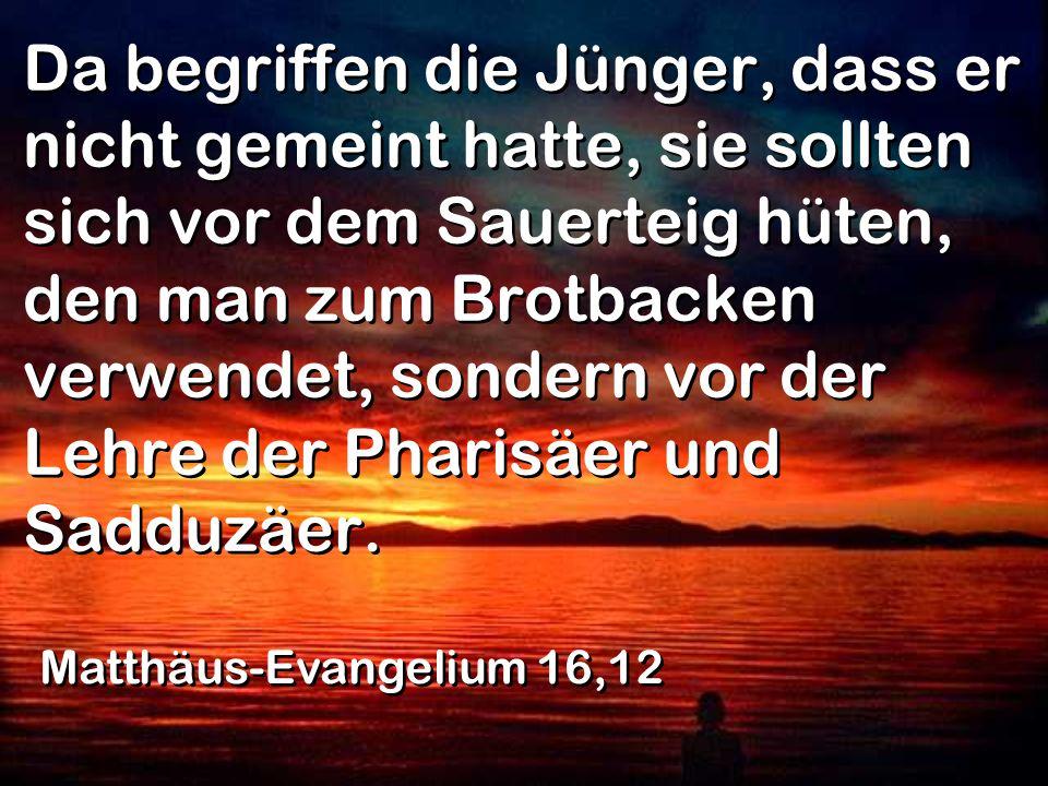 Da begriffen die Jünger, dass er nicht gemeint hatte, sie sollten sich vor dem Sauerteig hüten, den man zum Brotbacken verwendet, sondern vor der Lehre der Pharisäer und Sadduzäer.