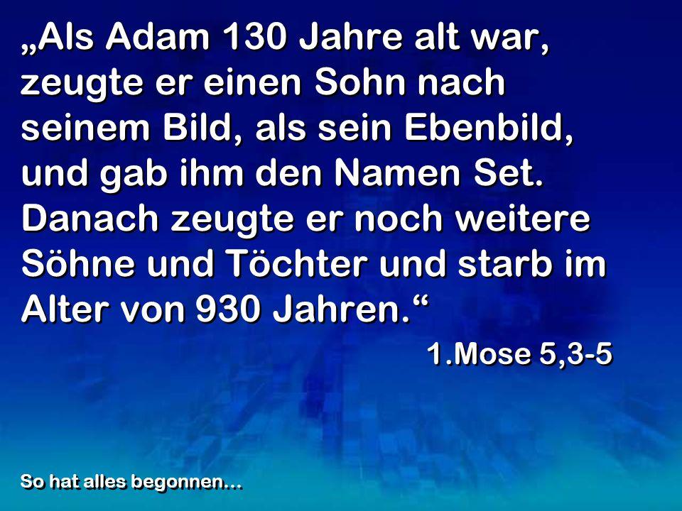"""""""Als Adam 130 Jahre alt war, zeugte er einen Sohn nach seinem Bild, als sein Ebenbild, und gab ihm den Namen Set. Danach zeugte er noch weitere Söhne und Töchter und starb im Alter von 930 Jahren."""