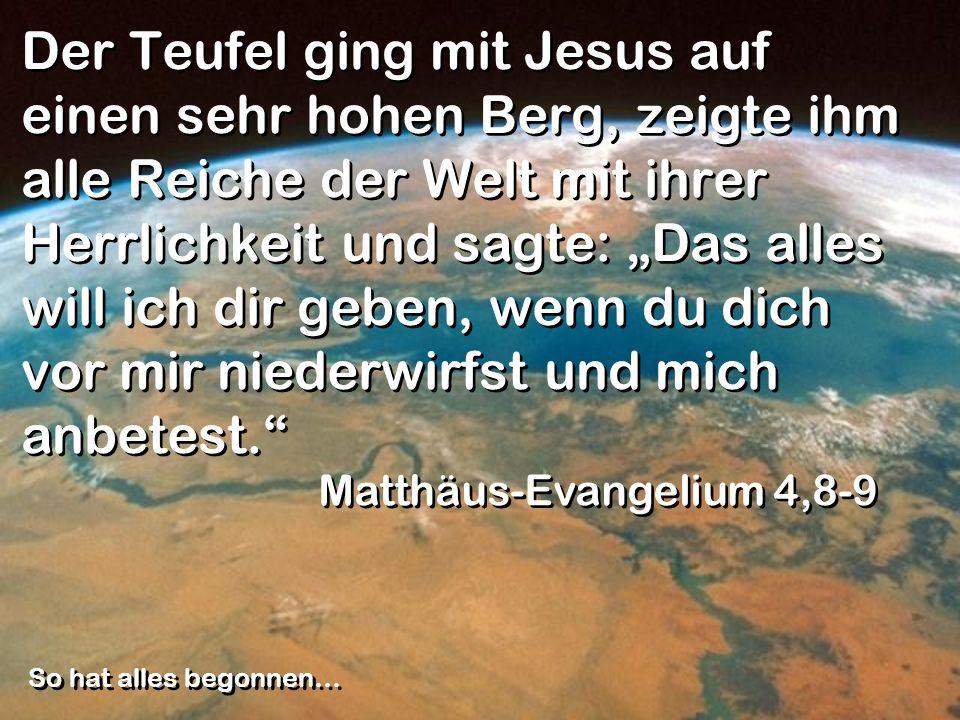 """Der Teufel ging mit Jesus auf einen sehr hohen Berg, zeigte ihm alle Reiche der Welt mit ihrer Herrlichkeit und sagte: """"Das alles will ich dir geben, wenn du dich vor mir niederwirfst und mich anbetest."""