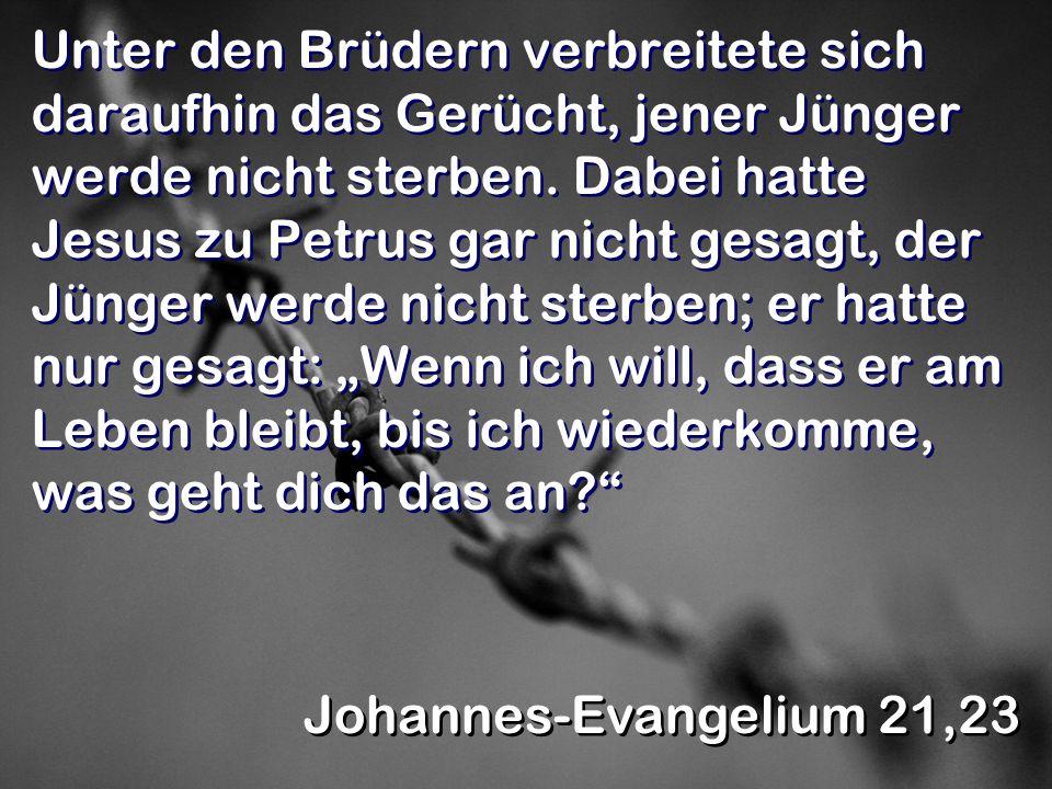 """Unter den Brüdern verbreitete sich daraufhin das Gerücht, jener Jünger werde nicht sterben. Dabei hatte Jesus zu Petrus gar nicht gesagt, der Jünger werde nicht sterben; er hatte nur gesagt: """"Wenn ich will, dass er am Leben bleibt, bis ich wiederkomme, was geht dich das an"""