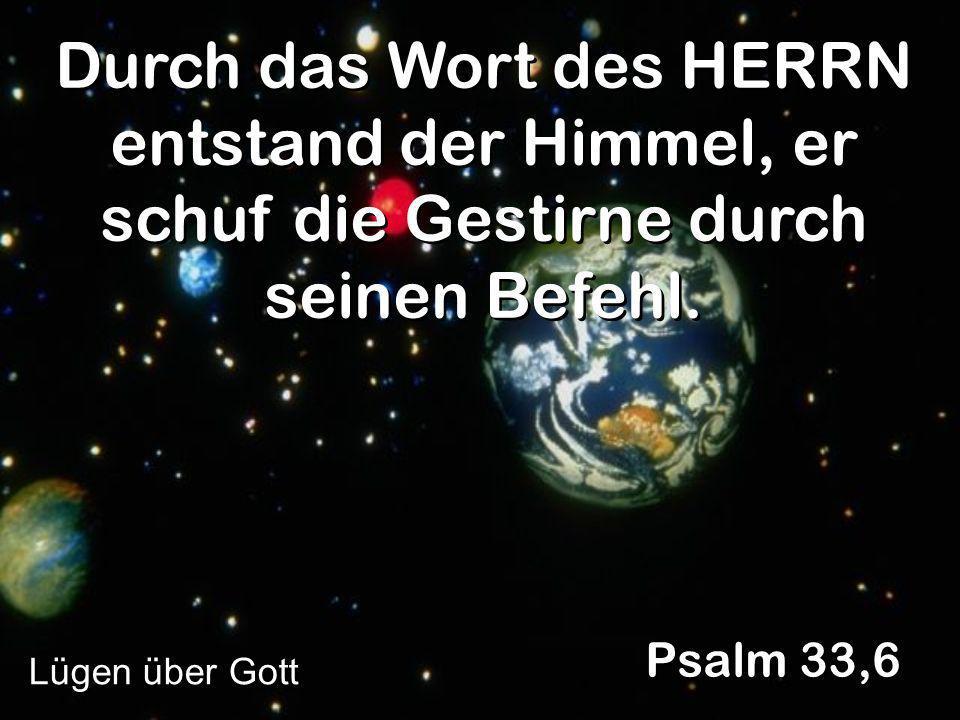 Durch das Wort des HERRN entstand der Himmel, er schuf die Gestirne durch seinen Befehl.