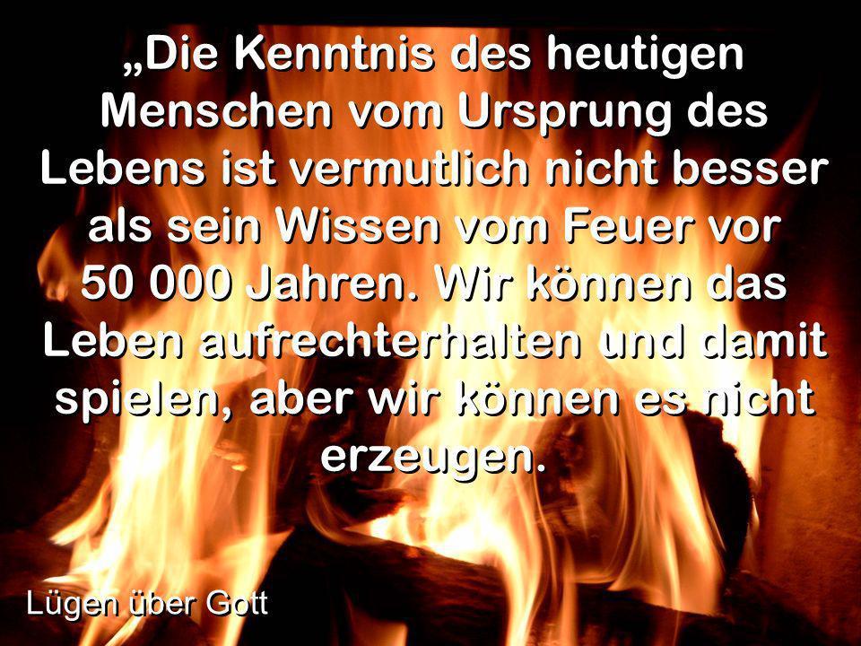 """""""Die Kenntnis des heutigen Menschen vom Ursprung des Lebens ist vermutlich nicht besser als sein Wissen vom Feuer vor 50 000 Jahren. Wir können das Leben aufrechterhalten und damit spielen, aber wir können es nicht erzeugen."""