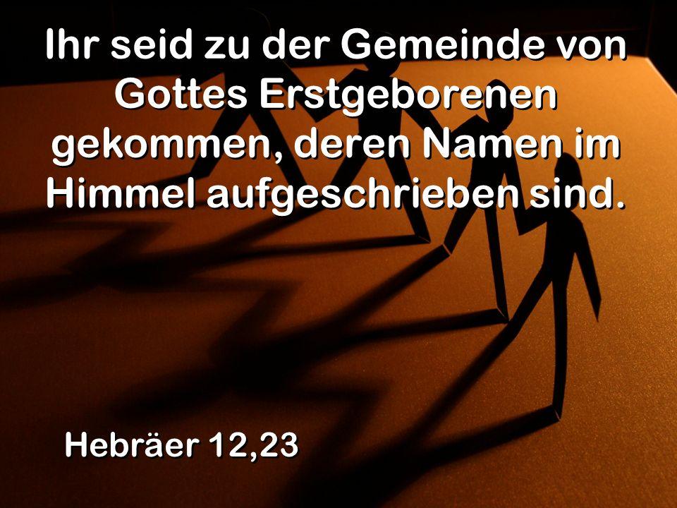 Ihr seid zu der Gemeinde von Gottes Erstgeborenen gekommen, deren Namen im Himmel aufgeschrieben sind.