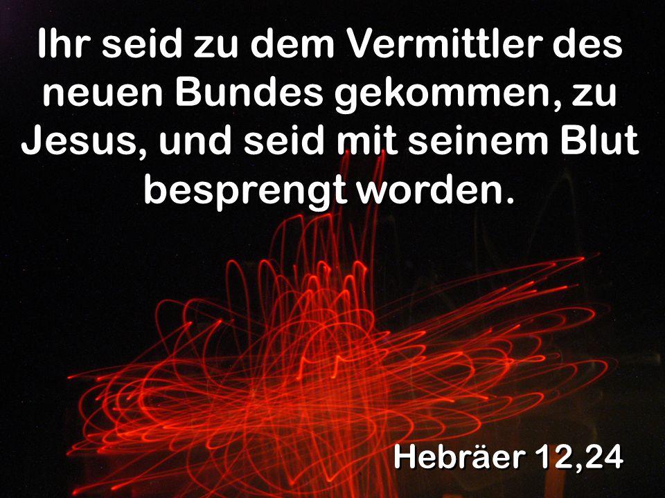 Ihr seid zu dem Vermittler des neuen Bundes gekommen, zu Jesus, und seid mit seinem Blut besprengt worden.